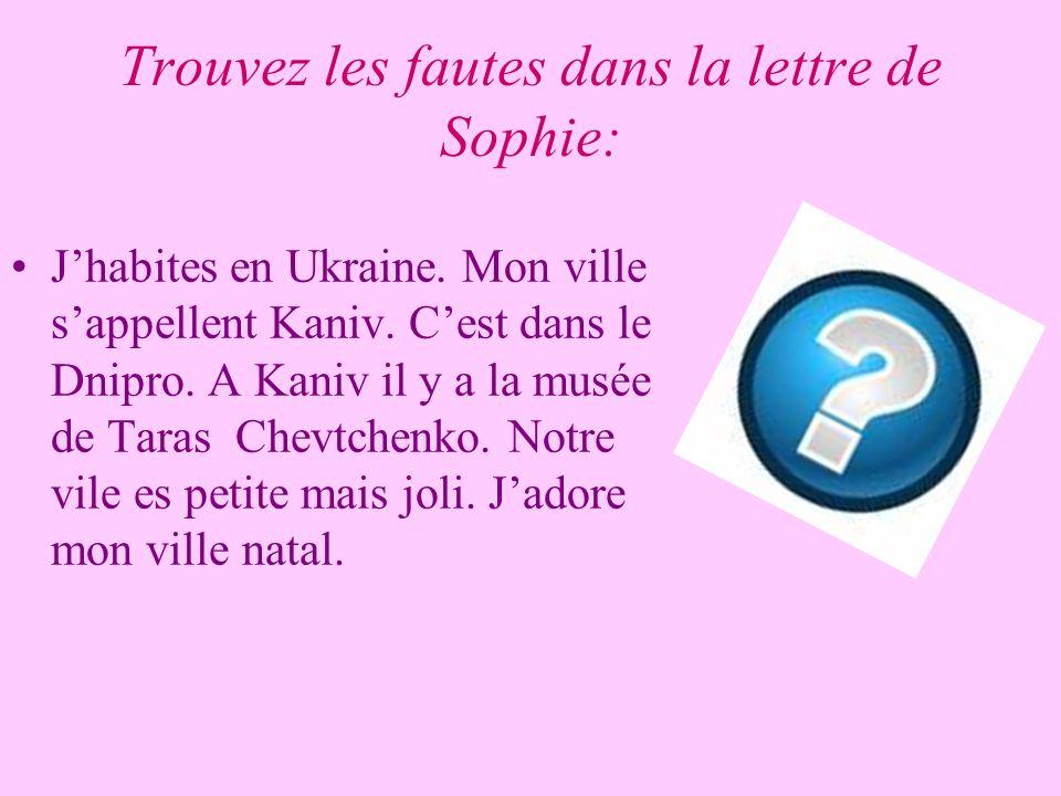 Trouvez les fautes dans la lettre de Sophie: Jhabites en Ukraine. Mon ville sappellent Kaniv. Cest dans le Dnipro. A Kaniv il y a la musée de Taras Ch