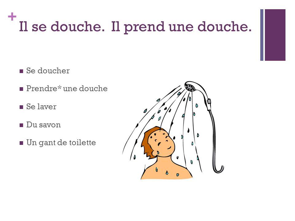 + Il se douche. Il prend une douche. Se doucher Prendre* une douche Se laver Du savon Un gant de toilette
