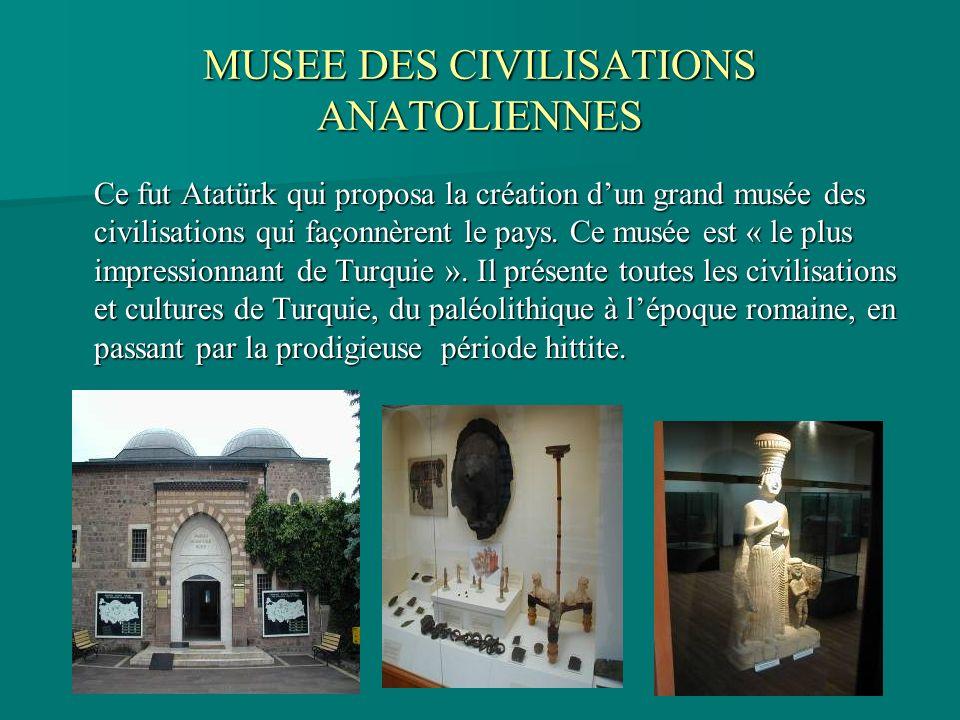 MUSEE DES CIVILISATIONS ANATOLIENNES Ce fut Atatürk qui proposa la création dun grand musée des civilisations qui façonnèrent le pays. Ce musée est «