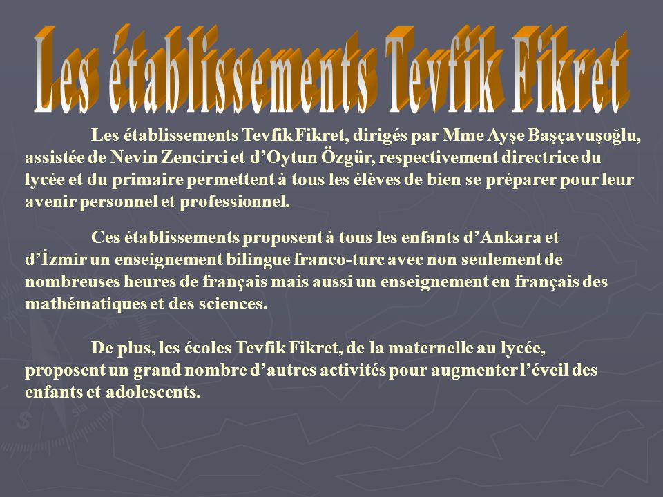 Les établissements Tevfik Fikret, dirigés par Mme Ayşe Başçavuşoğlu, assistée de Nevin Zencirci et dOytun Özgür, respectivement directrice du lycée et du primaire permettent à tous les élèves de bien se préparer pour leur avenir personnel et professionnel.