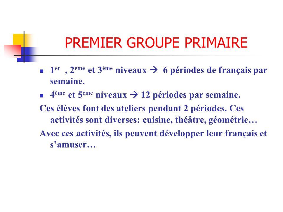 PREMIER GROUPE PRIMAIRE 1 er, 2 ème et 3 ème niveaux 6 périodes de français par semaine. 4 ème et 5 ème niveaux 12 périodes par semaine. Ces élèves fo