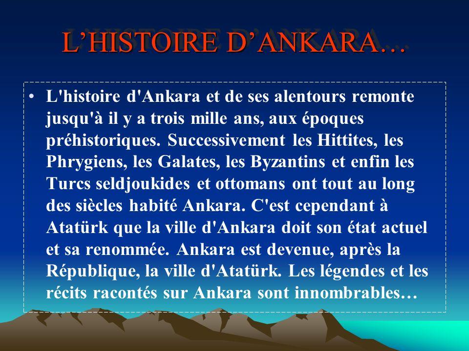 LHISTOIRE DANKARA… L'histoire d'Ankara et de ses alentours remonte jusqu'à il y a trois mille ans, aux époques préhistoriques. Successivement les Hitt