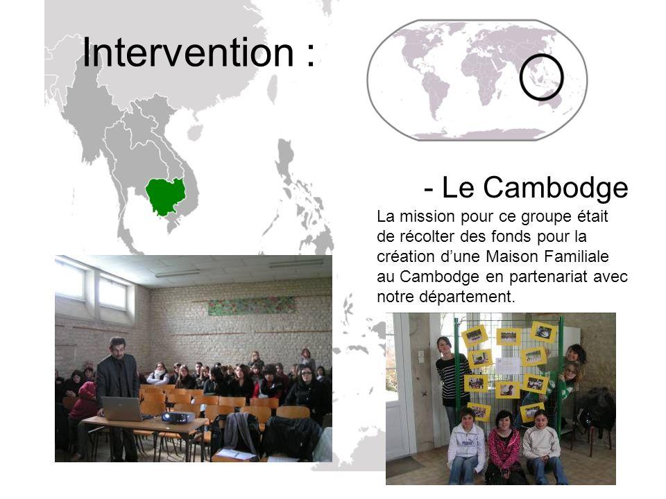 Intervention : - Le Cambodge La mission pour ce groupe était de récolter des fonds pour la création dune Maison Familiale au Cambodge en partenariat a