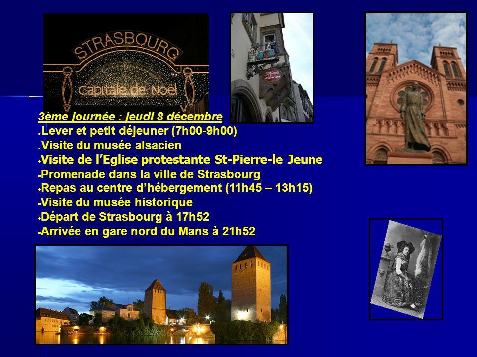 3ème journée : jeudi 8 décembre.Lever et petit déjeuner (7h00-9h00).Visite du musée alsacien Visite de lEglise protestante St-Pierre-le Jeune Promenade dans la ville de Strasbourg Repas au centre dhébergement (11h45 – 13h15) Visite du musée historique Départ de Strasbourg à 17h52 Arrivée en gare nord du Mans à 21h52