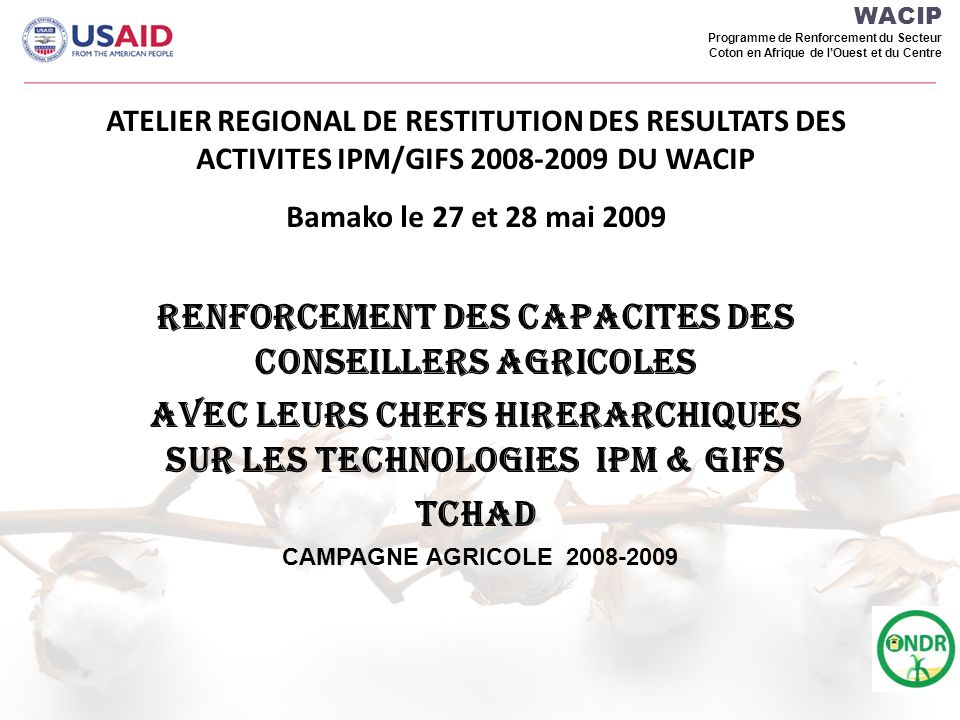 WACIP Programme de Renforcement du Secteur Coton en Afrique de lOuest et du Centre ATELIER REGIONAL DE RESTITUTION DES RESULTATS DES ACTIVITES IPM/GIFS 2008-2009 DU WACIP Bamako le 27 et 28 mai 2009 RENFORCEMENT DES CAPACITES DES CONSEILLERS AGRICOLES AVEC LEURS CHEFS HIRERARCHIQUES sur les techNologies IPM & GIFS Tchad CAMPAGNE AGRICOLE 2008-2009