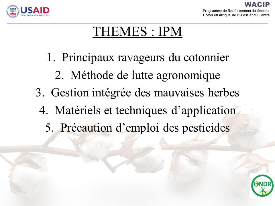 WACIP Programme de Renforcement du Secteur Coton en Afrique de lOuest et du Centre THEMES : IPM 1.Principaux ravageurs du cotonnier 2.Méthode de lutte agronomique 3.Gestion intégrée des mauvaises herbes 4.Matériels et techniques dapplication 5.Précaution demploi des pesticides