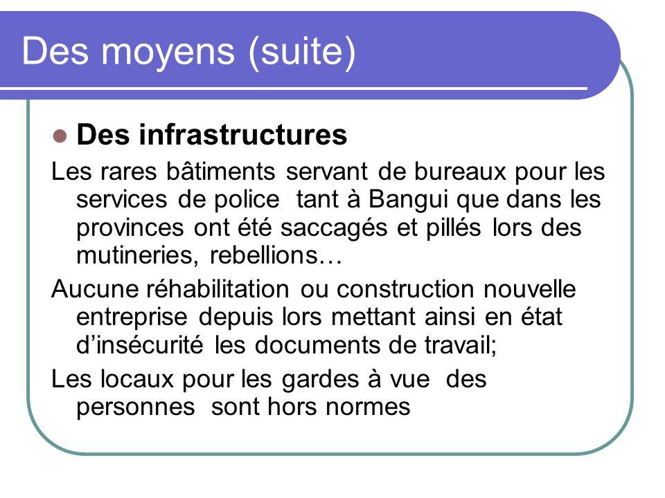 Des moyens (suite) Des infrastructures Les rares bâtiments servant de bureaux pour les services de police tant à Bangui que dans les provinces ont été