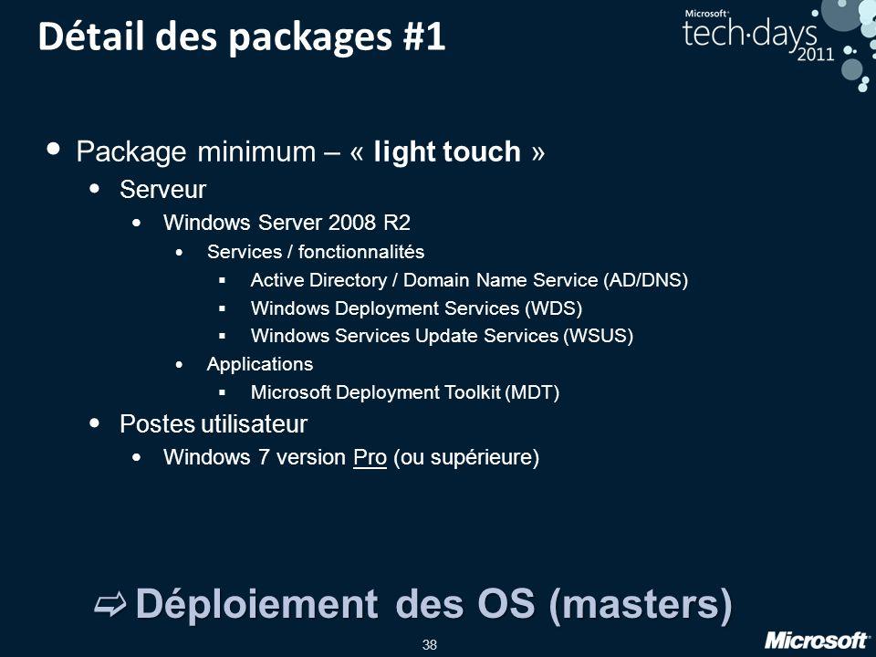 38 Détail des packages #1 Package minimum – « light touch » Serveur Windows Server 2008 R2 Services / fonctionnalités Active Directory / Domain Name S