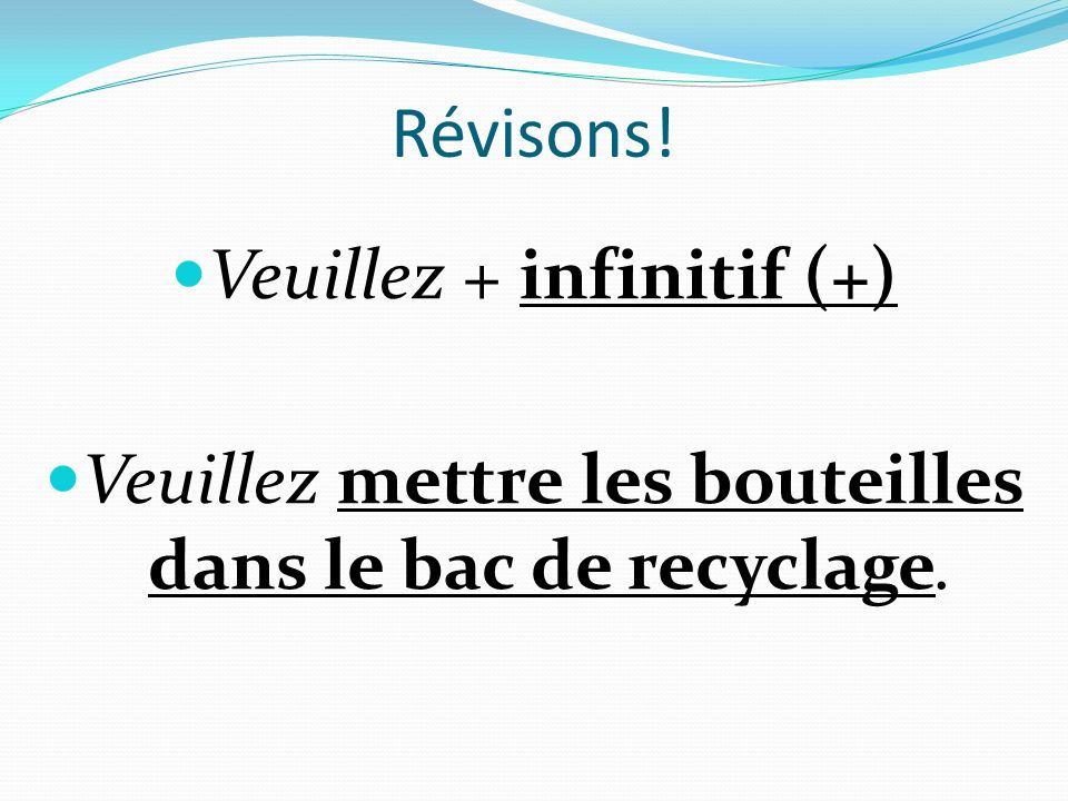 Révisons! Veuillez + infinitif (+) Veuillez mettre les bouteilles dans le bac de recyclage.
