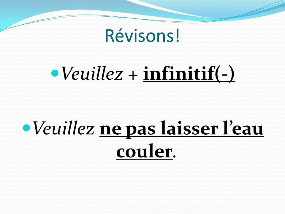 Révisons! Veuillez + infinitif(-) Veuillez ne pas laisser leau couler.