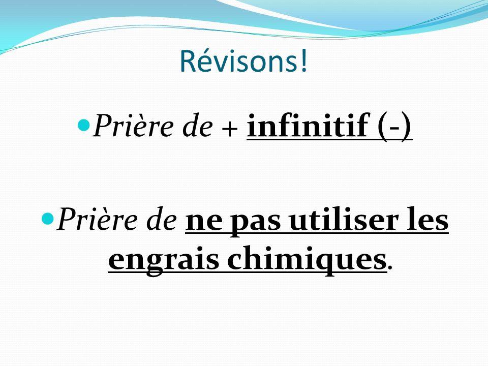 Révisons! Prière de + infinitif (-) Prière de ne pas utiliser les engrais chimiques.