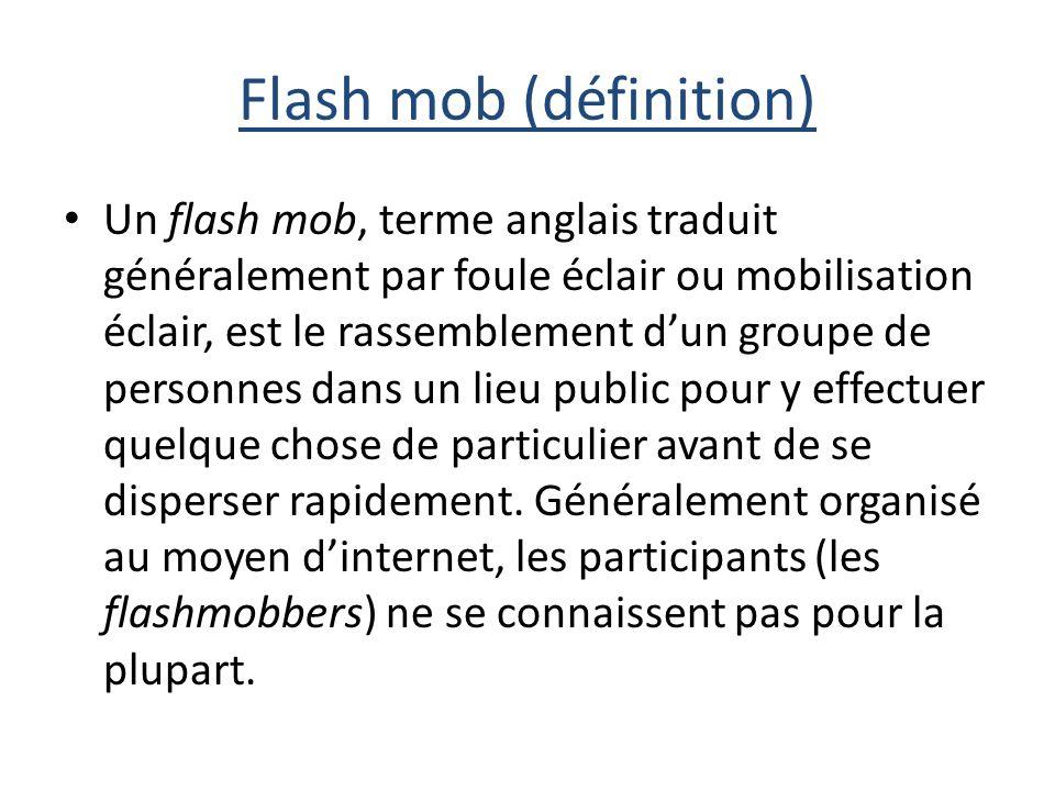 Flash mob (définition) Un flash mob, terme anglais traduit généralement par foule éclair ou mobilisation éclair, est le rassemblement dun groupe de personnes dans un lieu public pour y effectuer quelque chose de particulier avant de se disperser rapidement.