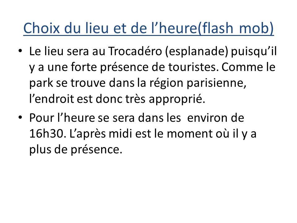 Choix du lieu et de lheure(flash mob) Le lieu sera au Trocadéro (esplanade) puisquil y a une forte présence de touristes.