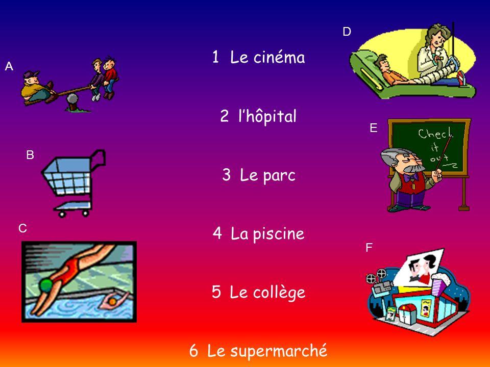 A B C D E F 1Le cinéma 2lhôpital 3Le parc 4La piscine 5Le collège 6Le supermarché