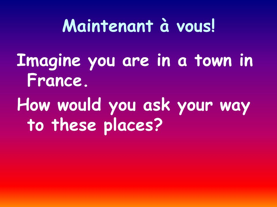 Maintenant à vous! Imagine you are in a town in France. How would you ask your way to these places