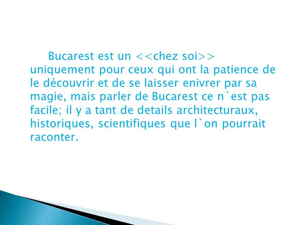 Bucarest est un > uniquement pour ceux qui ont la patience de le découvrir et de se laisser enivrer par sa magie, mais parler de Bucarest ce n`est pas facile; il y a tant de details architecturaux, historiques, scientifiques que l`on pourrait raconter.