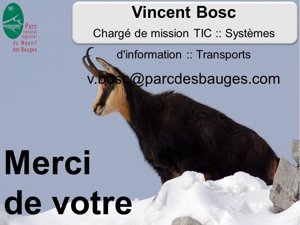 Vincent Bosc Chargé de mission TIC :: Systèmes d'information :: Transports v.bosc@parcdesbauges.com Merci de votre attention