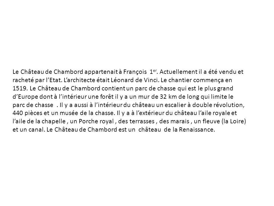 Le Château de Chambord appartenait à François 1 er. Actuellement il a été vendu et racheté par lEtat. Larchitecte était Léonard de Vinci. Le chantier
