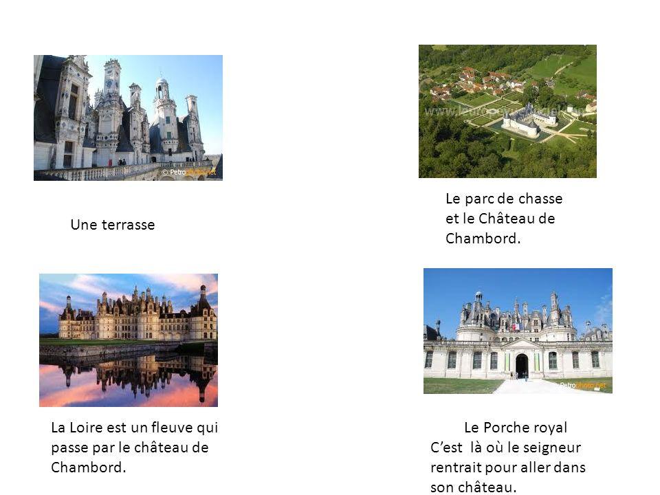 Une terrasse Le parc de chasse et le Château de Chambord. Le Porche royal Cest là où le seigneur rentrait pour aller dans son château. La Loire est un