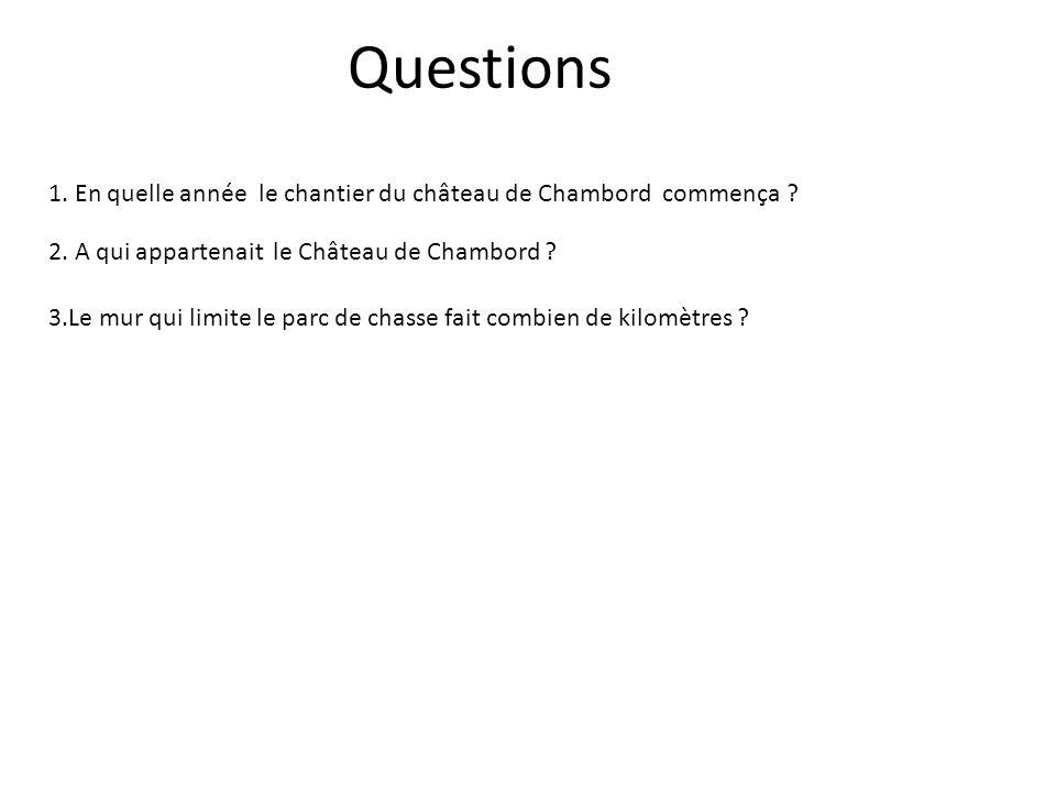 Questions 1. En quelle année le chantier du château de Chambord commença ? 2. A qui appartenait le Château de Chambord ? 3.Le mur qui limite le parc d