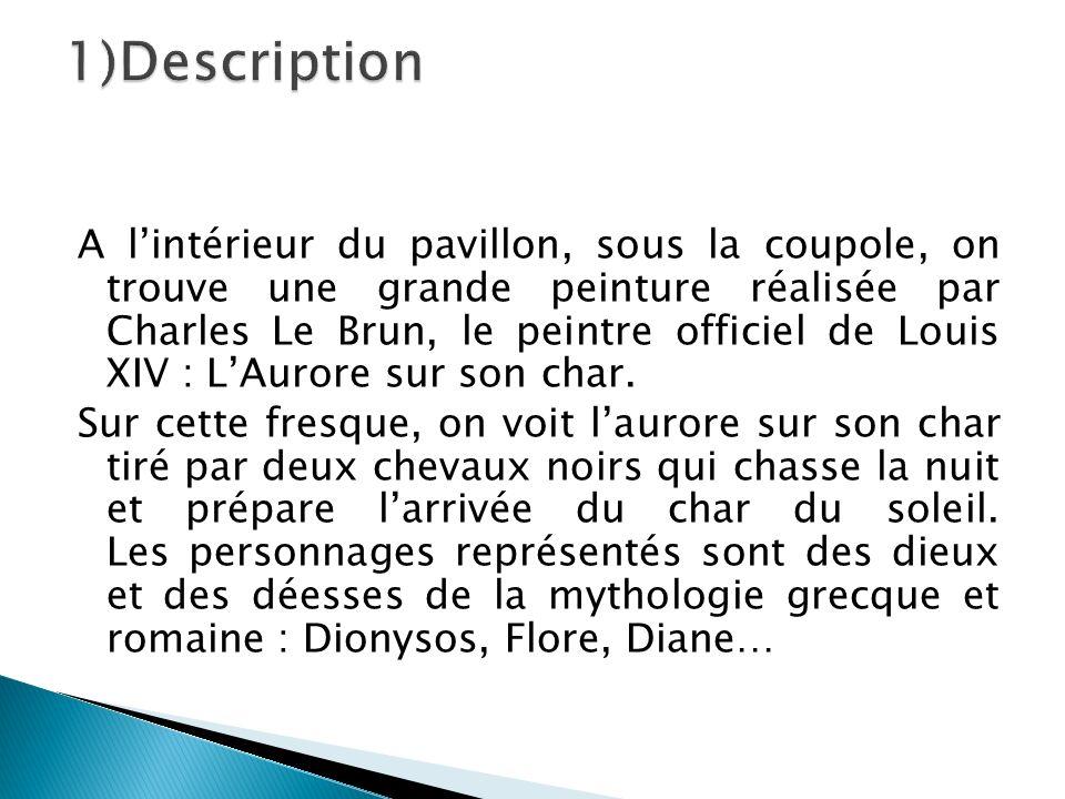A lintérieur du pavillon, sous la coupole, on trouve une grande peinture réalisée par Charles Le Brun, le peintre officiel de Louis XIV : LAurore sur