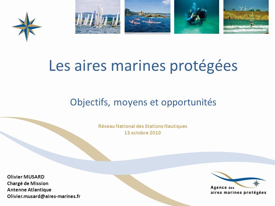 Les aires marines protégées Objectifs, moyens et opportunités Réseau National des Stations Nautiques 13 octobre 2010 Olivier MUSARD Chargé de Mission