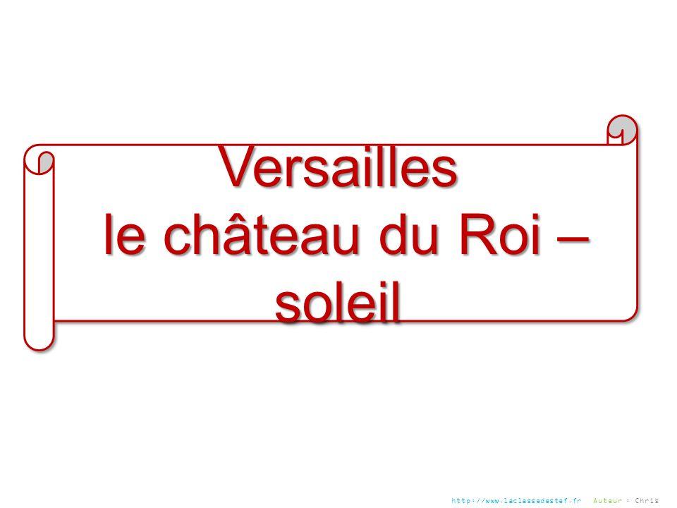 Versailles le château du Roi – soleil le château du Roi – soleilVersailles http://www.laclassedestef.fr Auteur : Chris