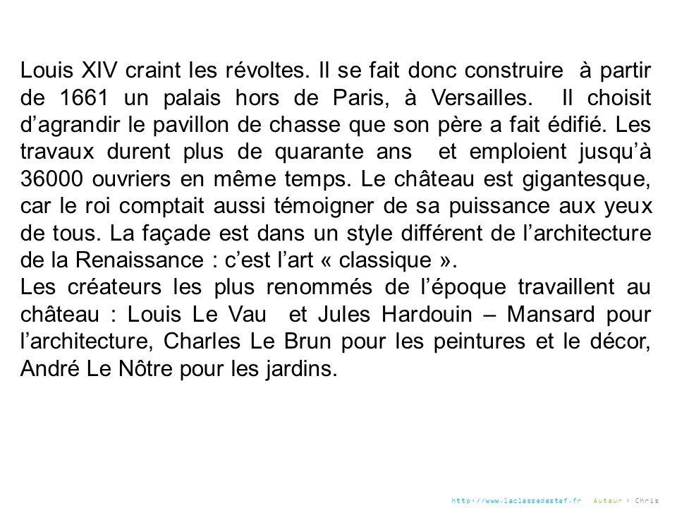 Louis XIV craint les révoltes. Il se fait donc construire à partir de 1661 un palais hors de Paris, à Versailles. Il choisit dagrandir le pavillon de