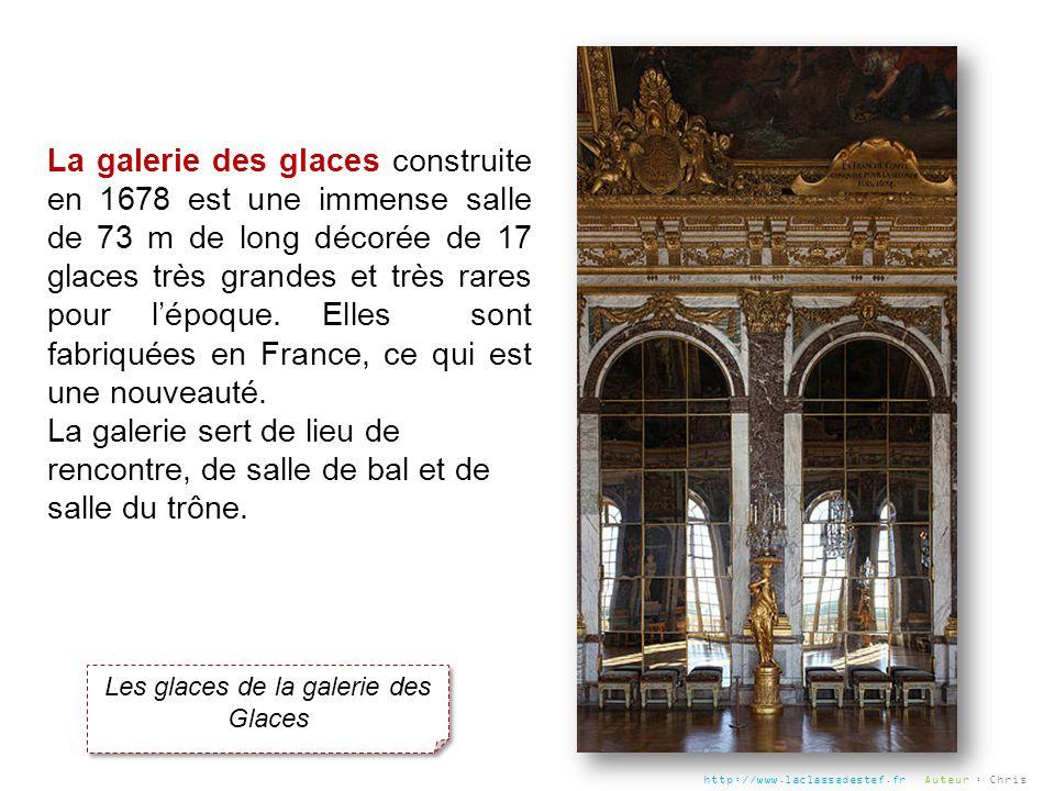 Les glaces de la galerie des Glaces La galerie des glaces construite en 1678 est une immense salle de 73 m de long décorée de 17 glaces très grandes e