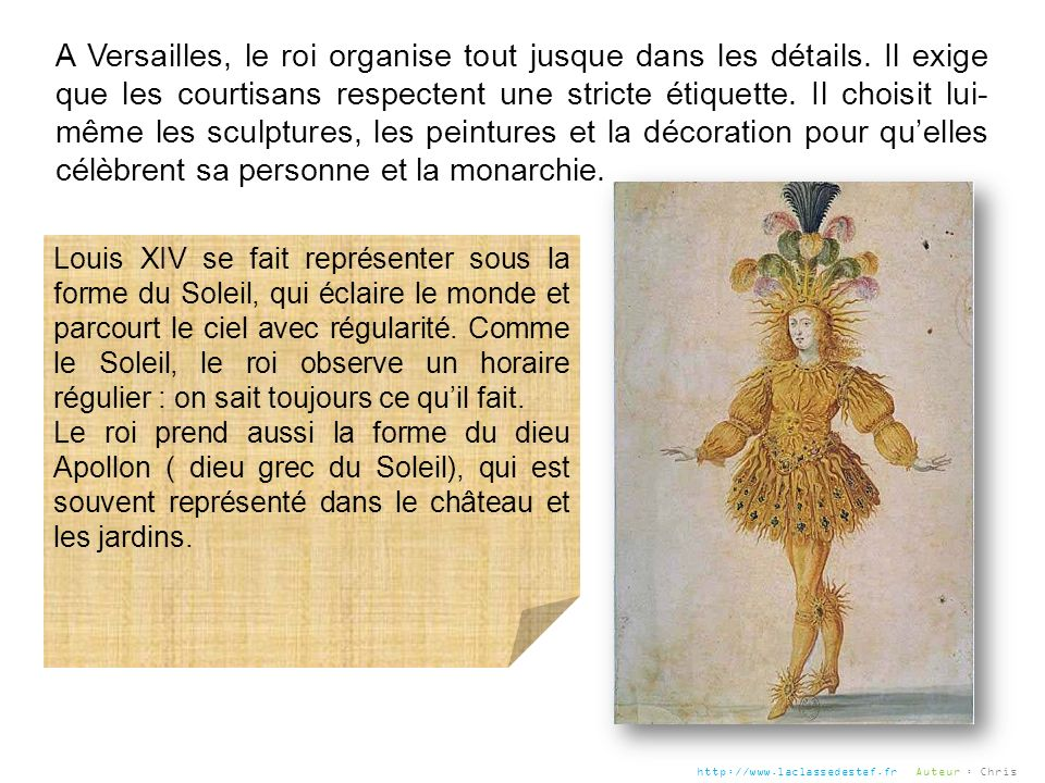 A Versailles, le roi organise tout jusque dans les détails. Il exige que les courtisans respectent une stricte étiquette. Il choisit lui- même les scu