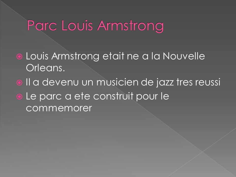Louis Armstrong etait ne a la Nouvelle Orleans. Il a devenu un musicien de jazz tres reussi Le parc a ete construit pour le commemorer