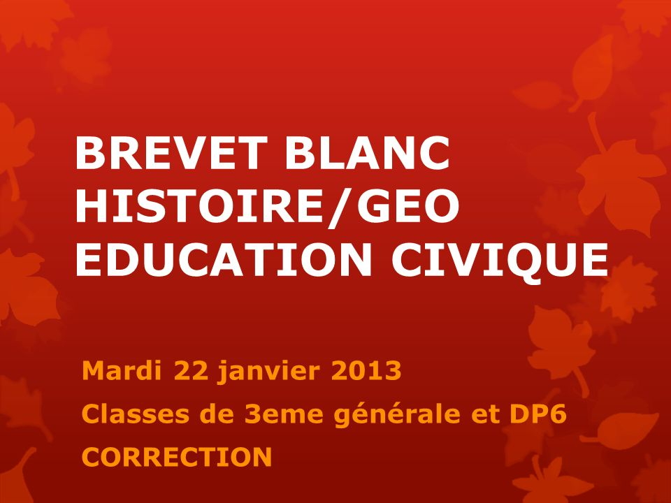 BREVET BLANC HISTOIRE/GEO EDUCATION CIVIQUE Mardi 22 janvier 2013 Classes de 3eme générale et DP6 CORRECTION