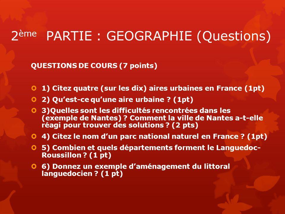 2 ème PARTIE : GEOGRAPHIE (Questions) QUESTIONS DE COURS (7 points) 1) Citez quatre (sur les dix) aires urbaines en France (1pt) 2) Quest-ce quune air