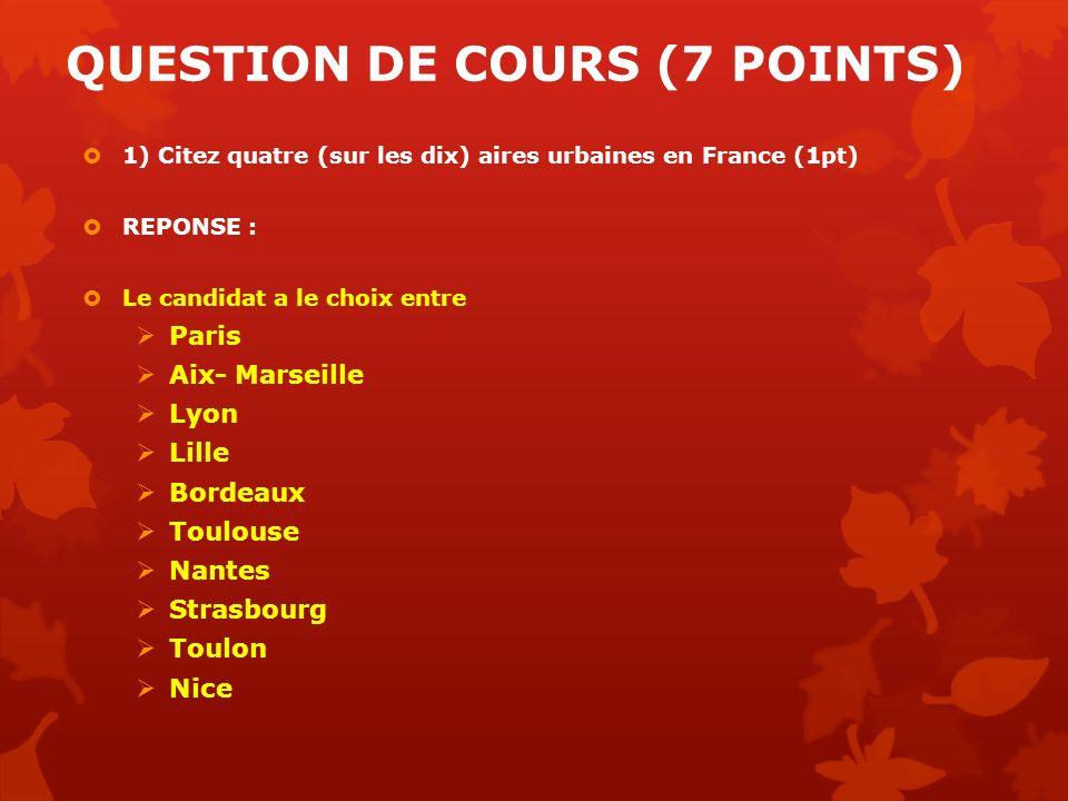 QUESTION DE COURS (7 POINTS) 1) Citez quatre (sur les dix) aires urbaines en France (1pt) REPONSE : Le candidat a le choix entre Paris Aix- Marseille