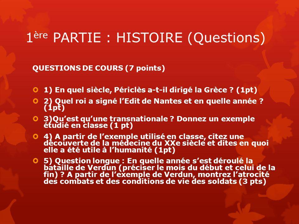 1 ère PARTIE : HISTOIRE (Questions) QUESTIONS DE COURS (7 points) 1) En quel siècle, Périclès a-t-il dirigé la Grèce ? (1pt) 2) Quel roi a signé lEdit