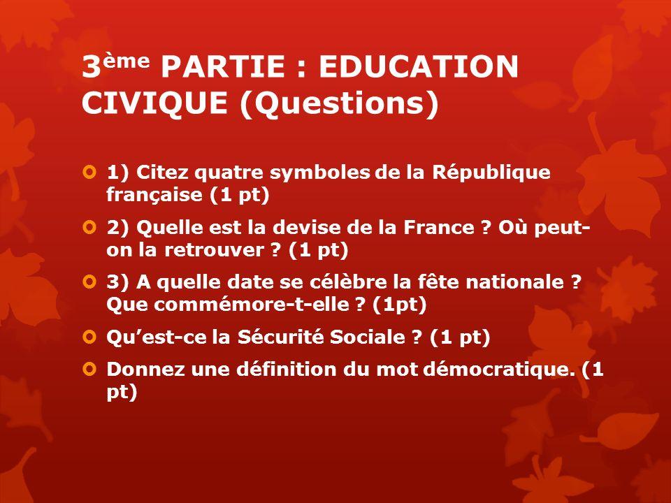 3 ème PARTIE : EDUCATION CIVIQUE (Questions) 1) Citez quatre symboles de la République française (1 pt) 2) Quelle est la devise de la France ? Où peut