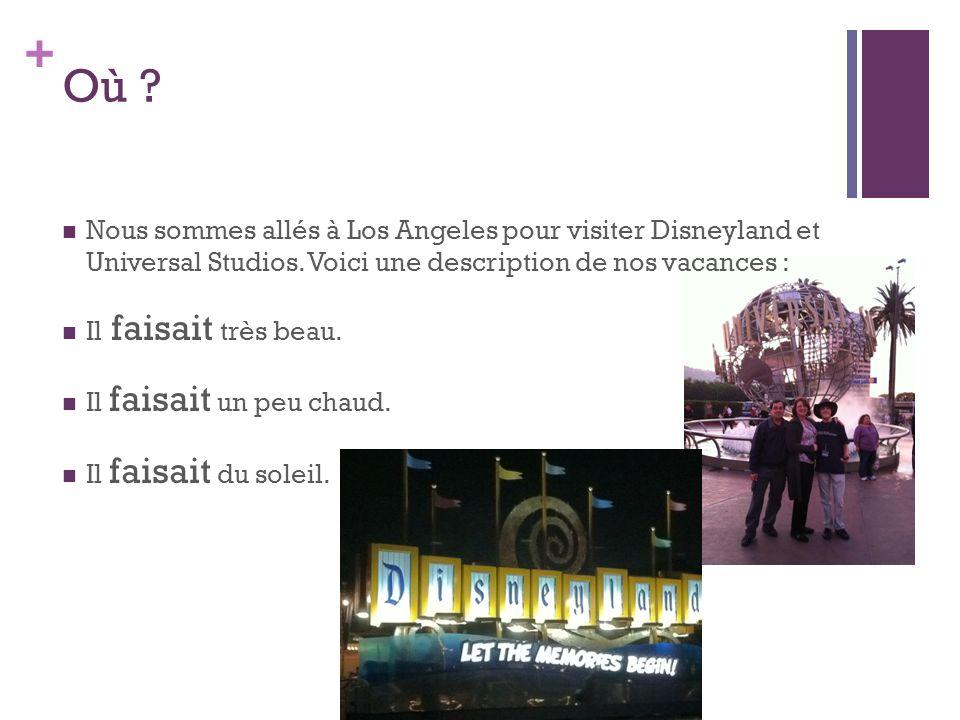 + Où ? Nous sommes allés à Los Angeles pour visiter Disneyland et Universal Studios. Voici une description de nos vacances : Il faisait très beau. Il