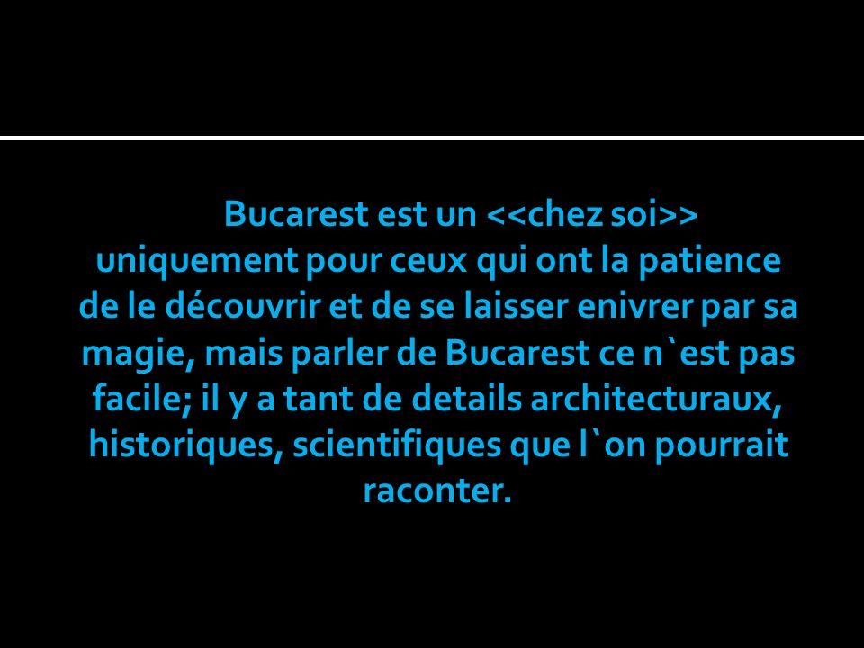 Bucarest est un > uniquement pour ceux qui ont la patience de le découvrir et de se laisser enivrer par sa magie, mais parler de Bucarest ce n`est pas