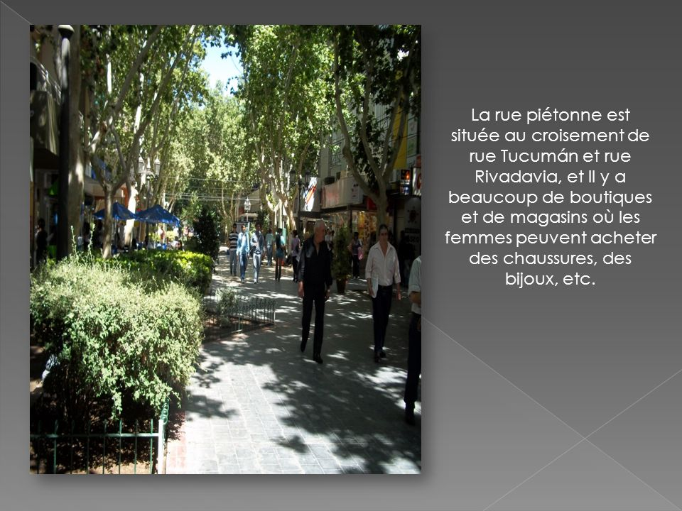 La rue piétonne est située au croisement de rue Tucumán et rue Rivadavia, et Il y a beaucoup de boutiques et de magasins où les femmes peuvent acheter des chaussures, des bijoux, etc.