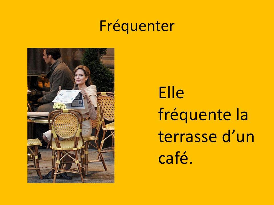Fréquenter Elle fréquente la terrasse dun café.