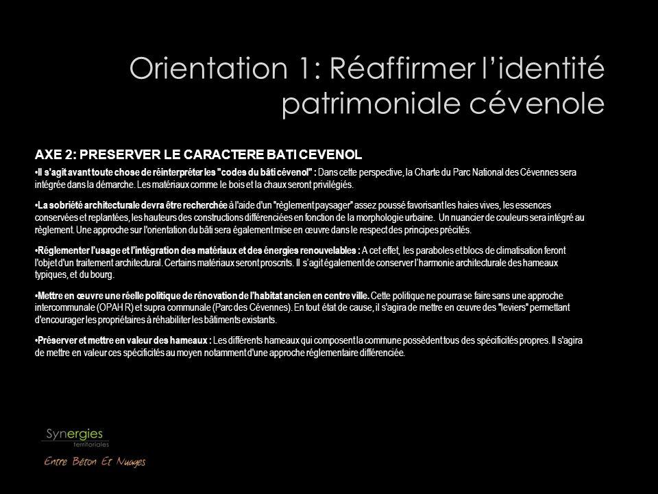 Orientation 1: Réaffirmer lidentité patrimoniale cévenole AXE 2: PRESERVER LE CARACTERE BATI CEVENOL Il s agit avant toute chose de réinterpréter les codes du bâti cévenol : Dans cette perspective, la Charte du Parc National des Cévennes sera intégrée dans la démarche.