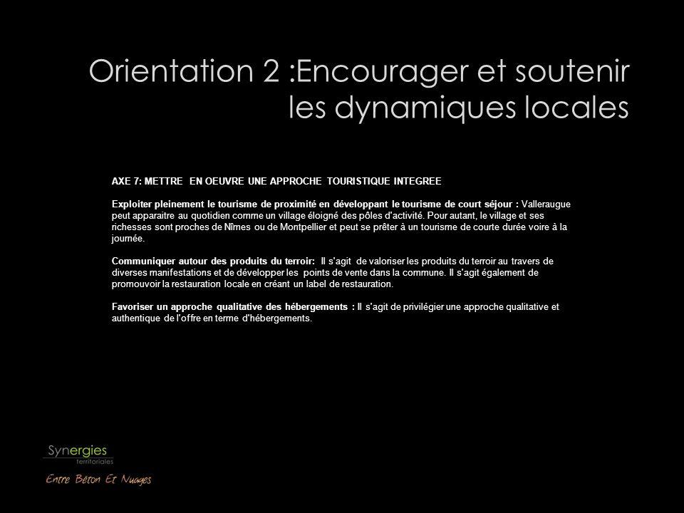 Orientation 2 :Encourager et soutenir les dynamiques locales AXE 7: METTRE EN OEUVRE UNE APPROCHE TOURISTIQUE INTEGREE Exploiter pleinement le tourisme de proximité en développant le tourisme de court séjour : Valleraugue peut apparaitre au quotidien comme un village éloigné des pôles d activité.