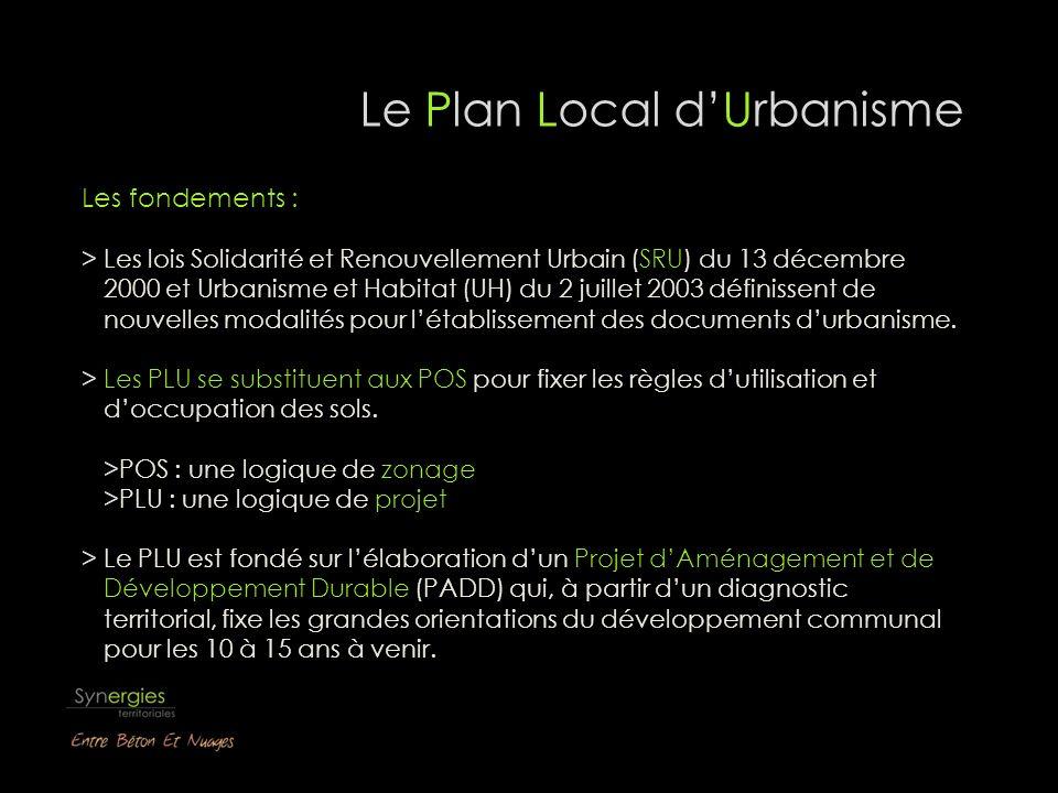 Le Plan Local dUrbanisme Les fondements : > Les lois Solidarité et Renouvellement Urbain (SRU) du 13 décembre 2000 et Urbanisme et Habitat (UH) du 2 juillet 2003 définissent de nouvelles modalités pour létablissement des documents durbanisme.