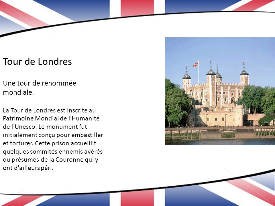 Tour de Londres Une tour de renommée mondiale. La Tour de Londres est inscrite au Patrimoine Mondial de l'Humanité de l'Unesco. Le monument fut initia