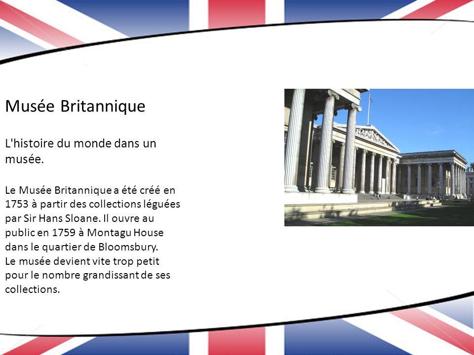 Musée Britannique L'histoire du monde dans un musée. Le Musée Britannique a été créé en 1753 à partir des collections léguées par Sir Hans Sloane. Il