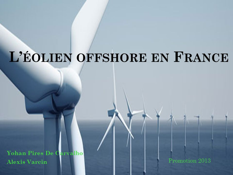 L ÉOLIEN OFFSHORE EN F RANCE Yohan Pires De Carvalho Alexis Varcin Promotion 2013