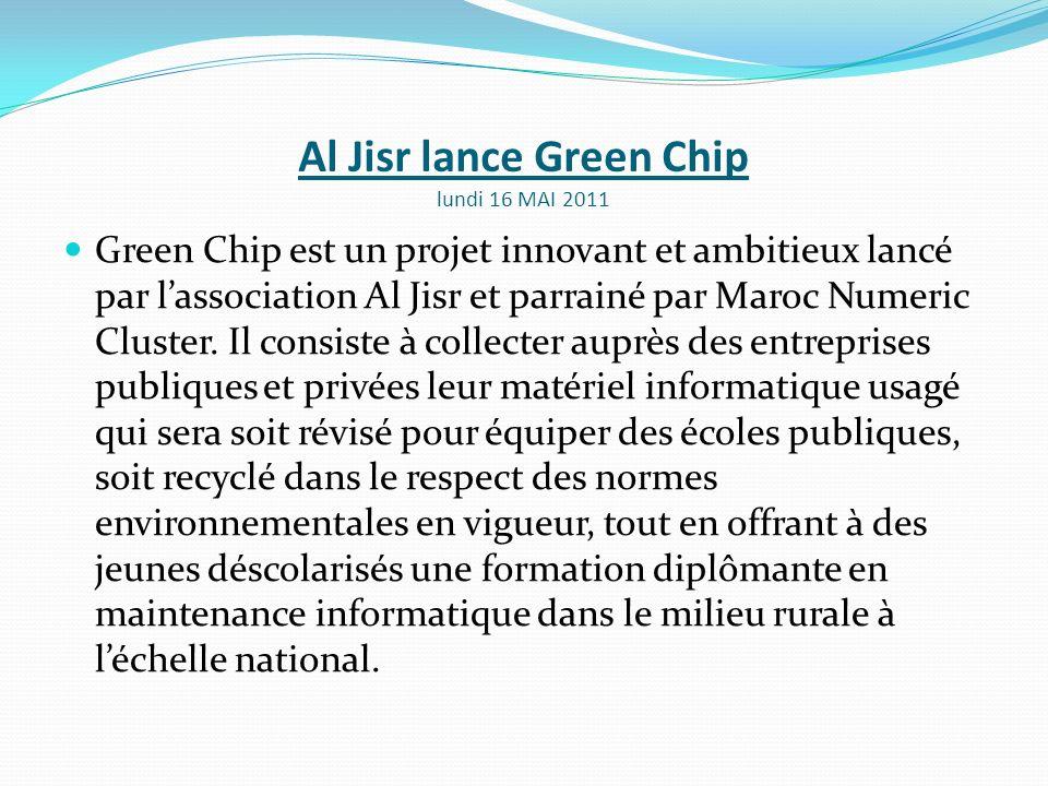 Al Jisr lance Green Chip lundi 16 MAI 2011 Green Chip est un projet innovant et ambitieux lancé par lassociation Al Jisr et parrainé par Maroc Numeric