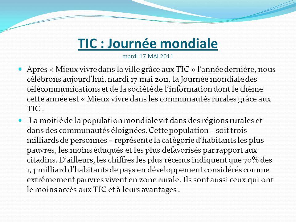 TIC : Journée mondiale mardi 17 MAI 2011 Après « Mieux vivre dans la ville grâce aux TIC » lannée dernière, nous célébrons aujourdhui, mardi 17 mai 20
