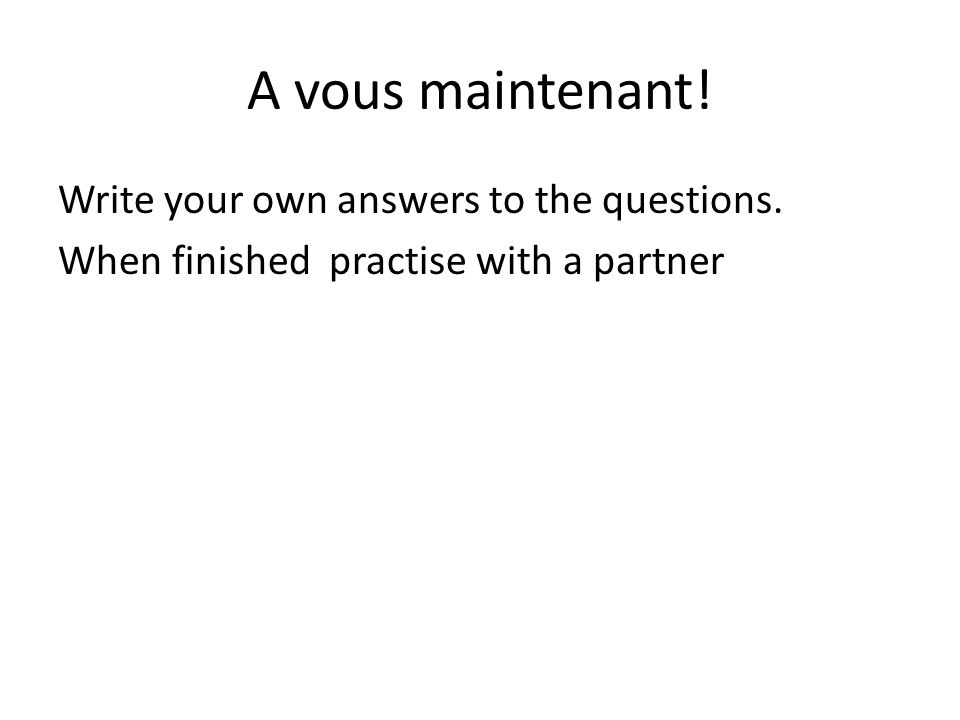 A vous maintenant! Write your own answers to the questions. When finished practise with a partner