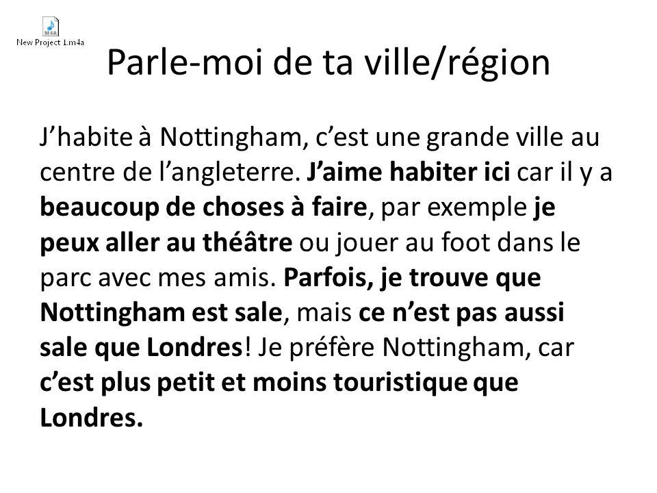 Parle-moi de ta ville/région Jhabite à Nottingham, cest une grande ville au centre de langleterre.